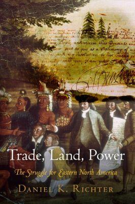 University of Pennsylvania Press: Trade, Land, Power, Daniel K. Richter