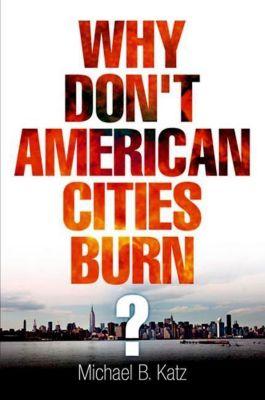 University of Pennsylvania Press: Why Don't American Cities Burn?, Michael B. Katz