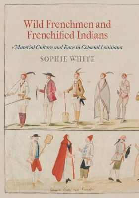 University of Pennsylvania Press: Wild Frenchmen and Frenchified Indians, Sophie White