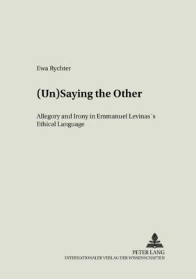 (Un)Saying the Other: Allegory and Irony in Emmanuel Levinas's Ethical Language, Ewa Rychter