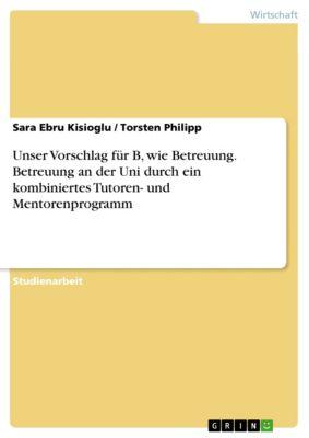 Unser Vorschlag für B, wie Betreuung. Betreuung an der Uni durch ein kombiniertes Tutoren- und Mentorenprogramm, Torsten Philipp, Sara Ebru Kisioglu