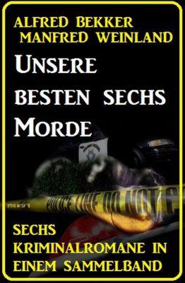 Unsere besten sechs Morde: Sechs Kriminalromane in einem Sammelband, Alfred Bekker, Manfred Weinland