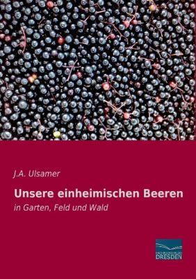 Unsere einheimischen Beeren - J. A. Ulsamer |