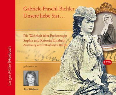 Unsere Sisi ... blühend und schön!, 2 Audio-CDs, Gabriele Praschl-Bichler