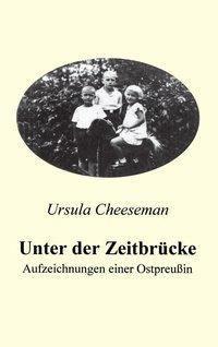Unter der Zeitbrücke - Aufzeichnungen einer Ostpreußin - Ursula Cheeseman  