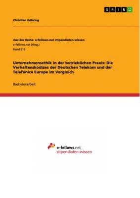 Unternehmensethik in der betrieblichen Praxis: Die Verhaltenskodizes der Deutschen Telekom und der Telefónica Europe im Vergleich, Christian Göhring