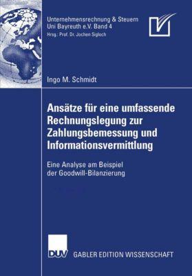 Unternehmensrechnung & Steuern Bayreuth e.V.: Ansätze für eine umfassende Rechnungslegung zur Zahlungsbemessung und Informationsvermittlung, Ingo M. Schmidt