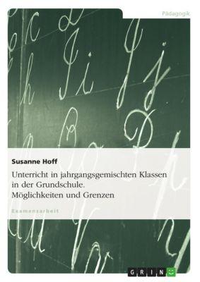 Unterricht in jahrgangsgemischten Klassen in der Grundschule. Möglichkeiten und Grenzen, Susanne Hoff