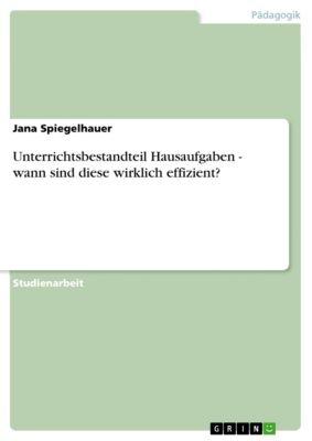Unterrichtsbestandteil Hausaufgaben - wann sind diese wirklich effizient?, Jana Spiegelhauer