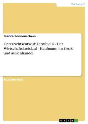 Unterrichtsentwuf: Lernfeld 4 - Der Wirtschaftskreislauf  -  Kaufmann im Groß- und Außenhandel, Bianca Sonnenschein