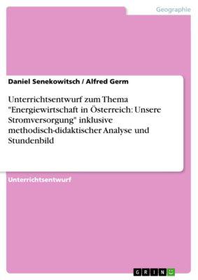 Unterrichtsentwurf zum Thema Energiewirtschaft in Österreich: Unsere Stromversorgung inklusive methodisch-didaktischer Analyse und Stundenbild, Alfred Germ, Daniel Senekowitsch