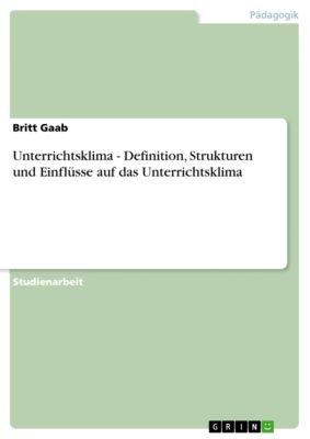 Unterrichtsklima - Definition, Strukturen und Einflüsse auf das Unterrichtsklima, Britt Gaab
