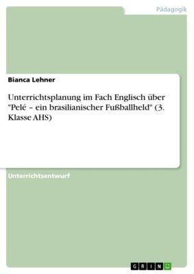 Unterrichtsplanung im Fach Englisch über Pelé – ein brasilianischer Fußballheld (3. Klasse AHS), Bianca Lehner