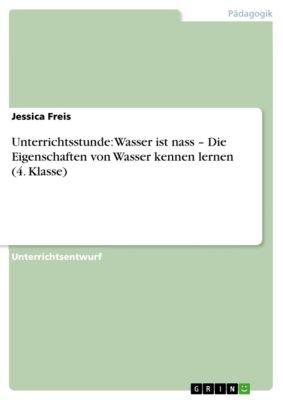 Unterrichtsstunde: Wasser ist nass – Die Eigenschaften von Wasser kennen lernen (4. Klasse), Jessica Freis