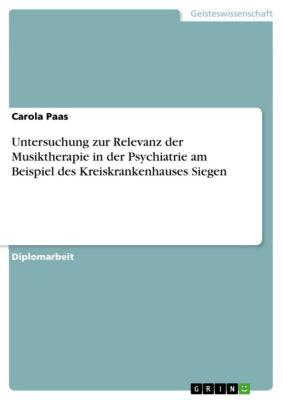 Untersuchung zur Relevanz der Musiktherapie in der Psychiatrie am Beispiel des Kreiskrankenhauses Siegen, Carola Paas