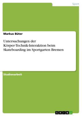 Untersuchungen der Körper-Technik-Interaktion beim Skateboarding im Sportgarten Bremen, Markus Büter