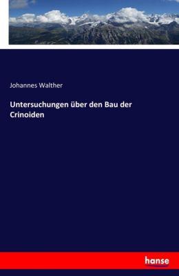 Untersuchungen über den Bau der Crinoiden, Johannes Walther