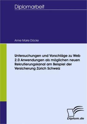 Untersuchungen und Vorschläge zu Web 2.0 Anwendungen als möglichen neuen Rekrutierungskanal am Beispiel der Versicherung Zurich Schweiz, Anne Marie Döcke