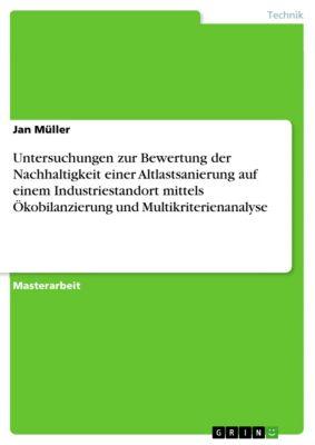 Untersuchungen zur Bewertung der Nachhaltigkeit einer Altlastsanierung  auf  einem Industriestandort mittels Ökobilanzierung und Multikriterienanalyse, Jan Müller