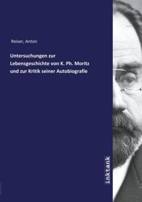Untersuchungen zur Lebensgeschichte von K. Ph. Moritz und zur Kritik seiner Autobiografie - Anton Reiser |