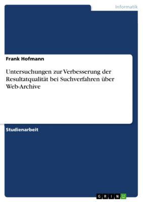 Untersuchungen zur Verbesserung der Resultatqualität bei Suchverfahren über Web-Archive, Frank Hofmann