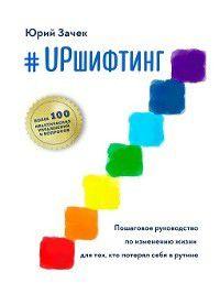#UPшифтинг. Пошаговое руководство по изменению жизни для тех, кто потерял себя в рутине, Юрий Зачек