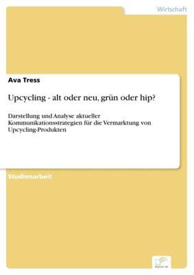 Upcycling - alt oder neu, grün oder hip?, Ava Tress