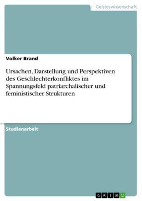 Ursachen, Darstellung und Perspektiven des Geschlechterkonfliktes im Spannungsfeld patriarchalischer und feministischer Strukturen, Volker Brand