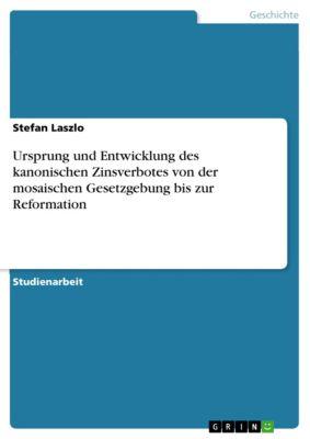 Ursprung und Entwicklung des kanonischen Zinsverbotes von der mosaischen Gesetzgebung bis zur Reformation, Stefan Laszlo