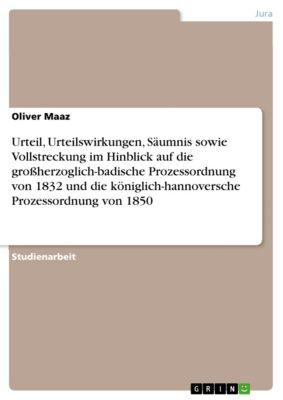 Urteil, Urteilswirkungen, Säumnis sowie Vollstreckung im Hinblick auf die großherzoglich-badische Prozessordnung von 1832 und die königlich-hannoversche Prozessordnung von 1850, Oliver Maaz