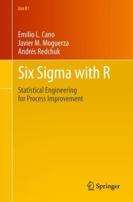 Use R!: Six Sigma with  R, Andrés Redchuk, Emilio L. Cano, Javier Martinez Moguerza
