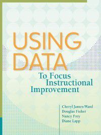 Using Data to Focus Instructional Improvement, Nancy Frey, Douglas Fisher, Cheryl James-Ward