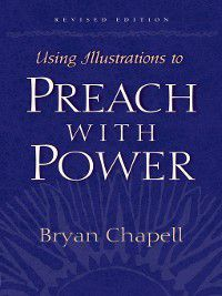 Using Illustrations to Preach with Power (Revised Edition), Bryan Chapell