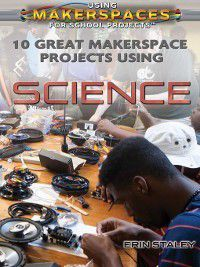 Using Makerspaces for School Projects: 10 Great Makerspace Projects Using Science, Erin Staley