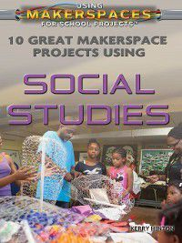 Using Makerspaces for School Projects: 10 Great Makerspace Projects Using Social Studies, Kerry Hinton