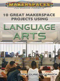 Using Makerspaces for School Projects: 10 Great Makerspace Projects Using Language Arts, Anita Louise McCormick