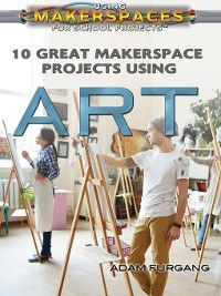 Using Makerspaces for School Projects: 10 Great Makerspace Projects Using Art, Adam Furgang