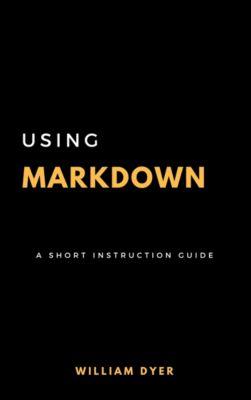 Using Markdown: A Short Instruction Guide, Bill Dyer