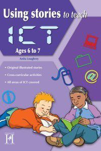 Using Stories to Teach ICT Ages 6 to 7, Anita Loughrey