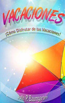 Vacaciones: ¡Cómo Disfrutar De Tus Vacaciones!, John P. Baumgarten