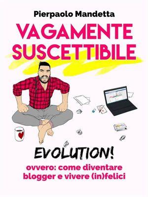Vagamente Suscettibile Evolution! ovvero: come diventare blogger e vivere (in)felici, Pierpaolo Mandetta