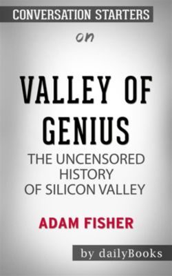 Valley of Genius: The Uncensored History of Silicon Valley (As Told by the Hackers, Founders, and Freaks Who Made It Boom) by Adam Fisher   Conversation Starters, dailyBooks