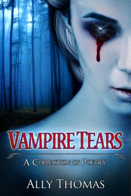Vampire Tears (A Collection of Poetry), Ally Thomas