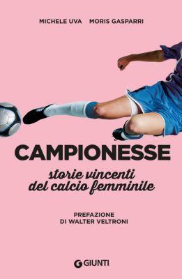 Varia Giunti: Campionesse. Storie vincenti del calcio femminile, Michele Uva, Moris Gasparri