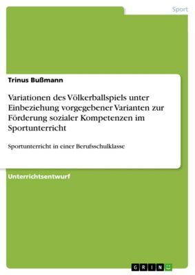 Variationen des Völkerballspiels unter Einbeziehung vorgegebener Varianten zur Förderung sozialer Kompetenzen im Sportunterricht, Trinus Bussmann