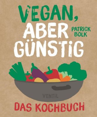 Vegan, aber günstig - Das Kochbuch, Patrick Bolck
