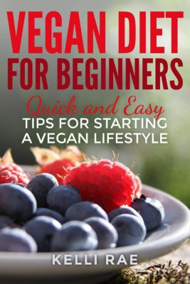 Vegan Diet for Beginners: Quick and Easy Tips for Starting a Vegan Lifestyle, Kelli Rae