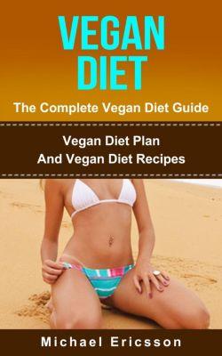 Vegan Diet - The Complete Vegan Diet Guide: Vegan Diet Plan And Vegan Diet Recipes, Dr. Michael Ericsson