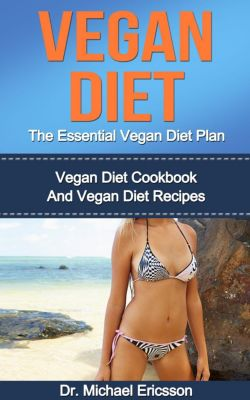 Vegan Diet: The Essential Vegan Diet Plan: Vegan Diet Cookbook And Vegan Diet Recipes, Dr. Michael Ericsson