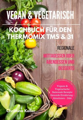 vegan vegetarisch kochbuch f r den thermomix tm5 31 regionale mittagessen oder abendessen. Black Bedroom Furniture Sets. Home Design Ideas